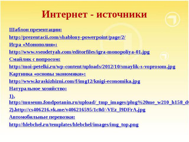Интернет - источникиШаблон презентации:http://prezentacii.com/shablony-powerpoint/page/2/Игра «Монополия»:http://www.vseodetyah.com/editorfiles/igra-monopoliya-01.jpgСмайлик с вопросом:http://moi-petelki.ru/wp-content/uploads/2012/10/smaylik-s-vopro…