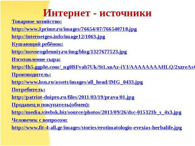 Интернет - источникиТоварное хозяйство:http://www.1prime.ru/images/76654/07/766540718.jpghttp://internetgeo.info/image12/1063.jpgКушающий ребёнок:http://novorogdenniy.ru/img/blog/1327677523.jpgИзготовление сыра:http://lh5.ggpht.com/_ng0BFvab7Uk/StLx…