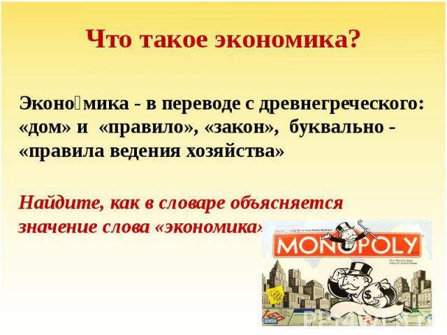 Что такое экономика?Экономика - в переводе с древнегреческого: «дом» и «правило», «закон», буквально - «правила ведения хозяйства»Найдите, как в словаре объясняется значение слова «экономика».