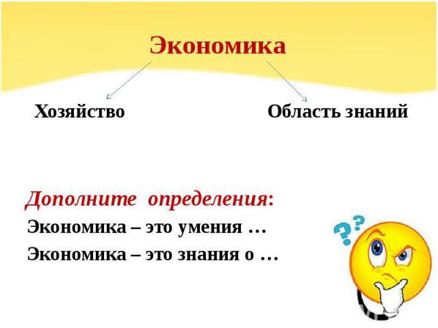 Экономика Хозяйство Область знанийДополните определения: Экономика – это умения …Экономика – это знания о …