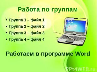 Работа по группам Группа 1 – файл 1Группа 2 – файл 2Группа 3 – файл 3Группа 4 –
