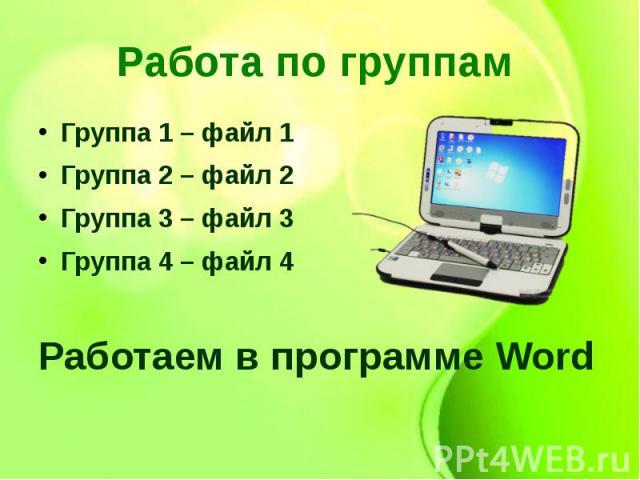 Работа по группам Группа 1 – файл 1Группа 2 – файл 2Группа 3 – файл 3Группа 4 – файл 4Работаем в программе Word