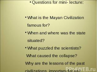 Questions for mini- lecture:What is the Mayan Civilization famous for?When and w