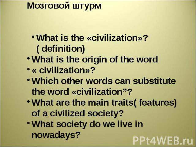 "Мозговой штурм What is the «civilization»?( definition)What is the origin of the word « civilization»?Which other words can substitute the word «civilization""?What are the main traits( features) of а civilized society?What society do we live in nowadays?"