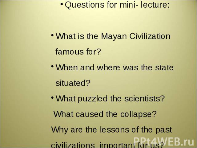 Questions for mini- lecture:What is the Mayan Civilization famous for?When and where was the state situated?What puzzled the scientists? What caused the collapse?Why are the lessons of the past civilizations important for us?