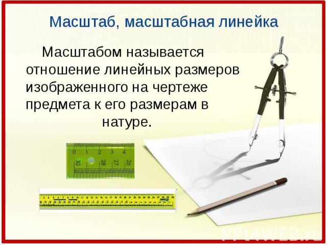 Масштаб, масштабная линейкаМасштабом называется отношение линейных размеров изображенного на чертеже предмета к его размерам в натуре.