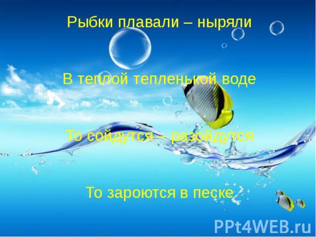 Рыбки плавали – нырялиВ теплой тепленькой водеТо сойдутся – разойдутсяТо зароются в песке