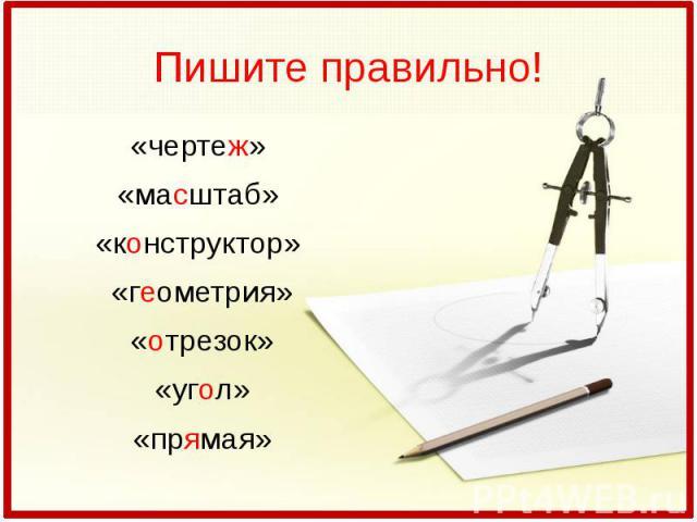 Пишите правильно!«чертеж» «масштаб» «конструктор» «геометрия»«отрезок»«угол»«прямая»