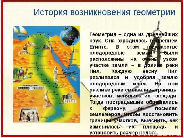 Геометрия – одна из древнейших наук. Она зародилась в Древнем Египте. В этом государстве плодородные земли были расположены на очень узком участке земли – в долине реки Нил. Каждую весну Нил разливался и удобрял землю плодородным илом. Но при разлив…