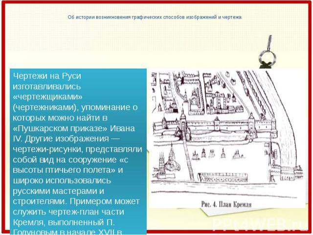 Об истории возникновения графических способов изображений и чертежа Чертежи на Руси изготавливались «чертежщиками» (чертежниками), упоминание о которых можно найти в «Пушкарском приказе» Ивана IV. Другие изображения — чертежи-рисунки, представляли с…