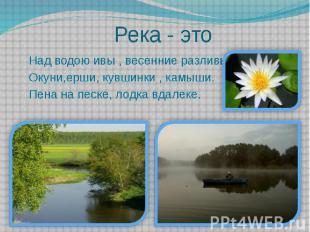 Река - это Над водою ивы , весенние разливы. Окуни,ерши, кувшинки , камыши. Пена