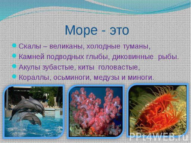 Море - этоСкалы – великаны, холодные туманы,Камней подводных глыбы, диковинные рыбы.Акулы зубастые, киты головастые,Кораллы, осьминоги, медузы и миноги.