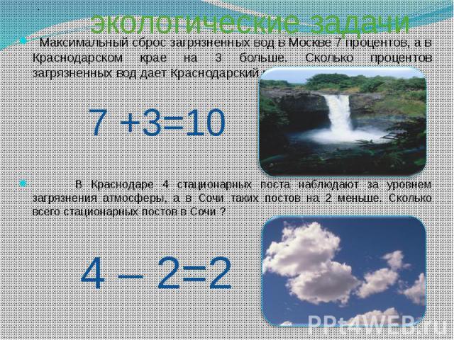 Максимальный сброс загрязненных вод в Москве 7 процентов, а в Краснодарском крае на 3 больше. Сколько процентов загрязненных вод дает Краснодарский край? В Краснодаре 4 стационарных поста наблюдают за уровнем загрязнения атмосферы, а в Сочи таких …