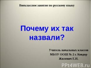 Внеклассное занятие по русскому языкуПочему их так назвали?Учитель начальных кла