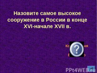 Назовите самое высокое сооружение в России в конце XVI-начале XVII в.