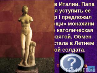 Она была найдена в Италии. Папа Римский отказался уступить ее России. Тогда Петр