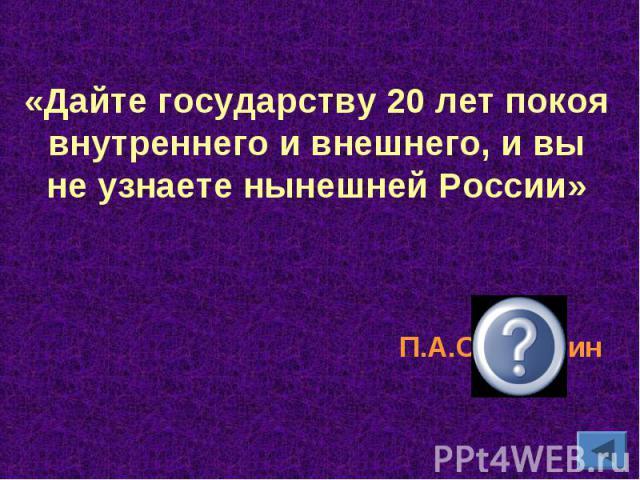 «Дайте государству 20 лет покоя внутреннего и внешнего, и вы не узнаете нынешней России»