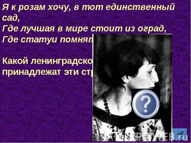 Я к розам хочу, в тот единственный сад,Где лучшая в мире стоит из оград, Где статуи помнят меня молодой...Какой ленинградской поэтессе принадлежат эти строки?