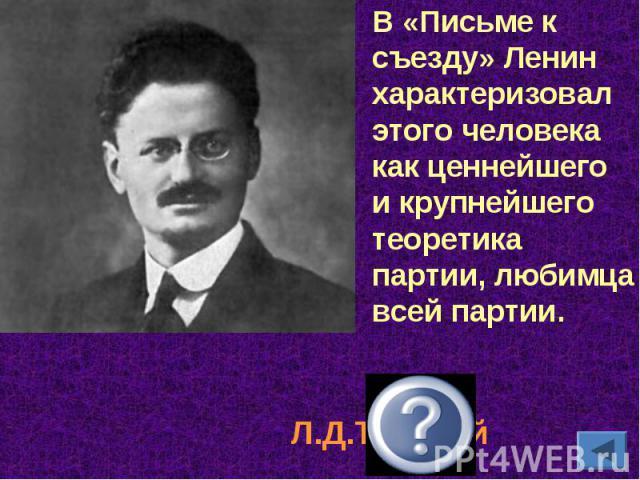 В «Письме к съезду» Ленин характеризовал этого человека как ценнейшего и крупнейшего теоретика партии, любимца всей партии.