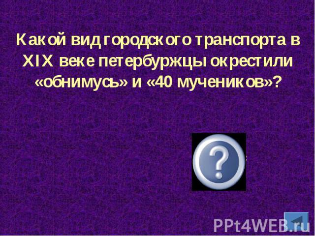 Какой вид городского транспорта в XIX веке петербуржцы окрестили «обнимусь» и «40 мучеников»?