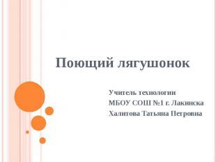 Поющий лягушонокУчитель технологииМБОУ СОШ №1 г. ЛакинскаХалитова Татьяна Петров