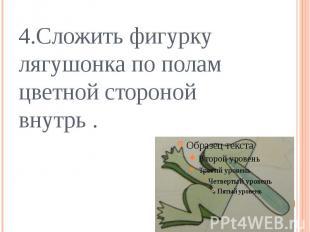 4.Сложить фигурку лягушонка по полам цветной стороной внутрь .