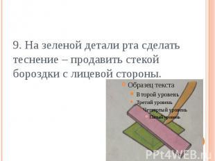 9. На зеленой детали рта сделать теснение – продавить стекой бороздки с лицевой