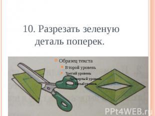 10. Разрезать зеленую деталь поперек.