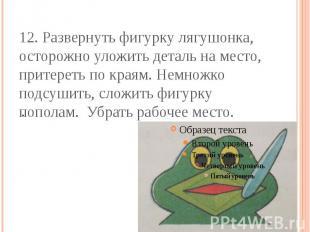 12. Развернуть фигурку лягушонка, осторожно уложить деталь на место, притереть п