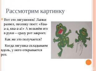 Рассмотрим картинкуВот это лягушонок! Лапки развел, песенку поет: «Ква-а-а, ква-