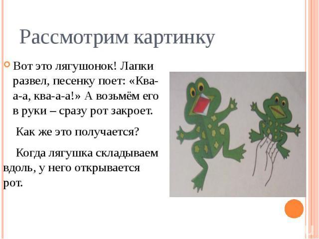 Рассмотрим картинкуВот это лягушонок! Лапки развел, песенку поет: «Ква-а-а, ква-а-а!» А возьмём его в руки – сразу рот закроет. Как же это получается? Когда лягушка складываем вдоль, у него открывается рот.