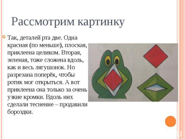 Рассмотрим картинкуТак, деталей рта две. Одна красная (по меньше), плоская, приклеена целиком. Вторая, зеленая, тоже сложена вдоль, как и весь лягушонок. Но разрезана поперёк, чтобы ротик мог открыться. А вот приклеена она только за очень узкие кром…