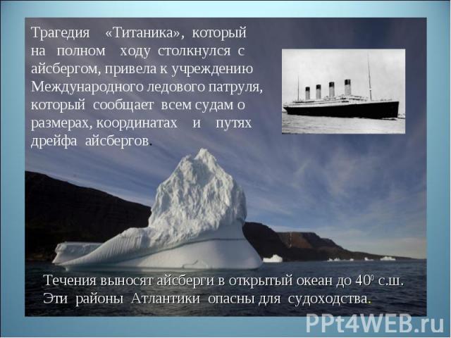 Трагедия «Титаника», который на полном ходу столкнулся с айсбергом, привела к учреждениюМеждународного ледового патруля,который сообщает всем судам о размерах, координатах и путях дрейфа айсбергов.Течения выносят айсберги в открытый океан до 400 с.ш…