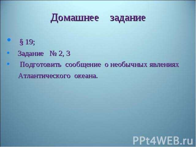 § 19; § 19; Задание № 2, 3 Подготовить сообщение о необычных явлениях Атлантического океана.