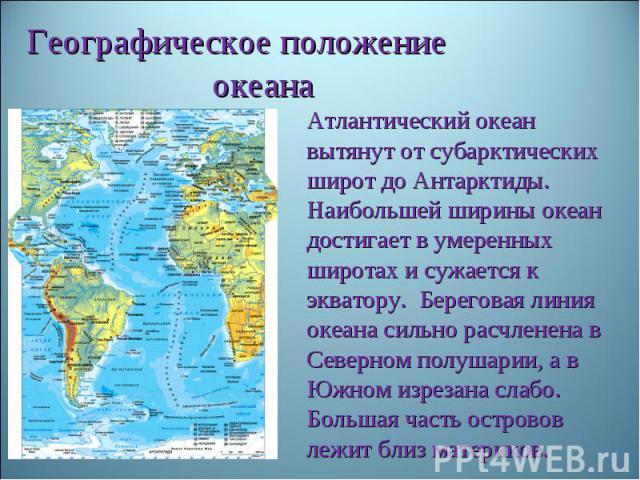 Географическое положение океанаАтлантический океан вытянут от субарктических широт до Антарктиды. Наибольшей ширины океан достигает в умеренных широтах и сужается к экватору. Береговая линия океана сильно расчленена в Северном полушарии, а в Южном и…