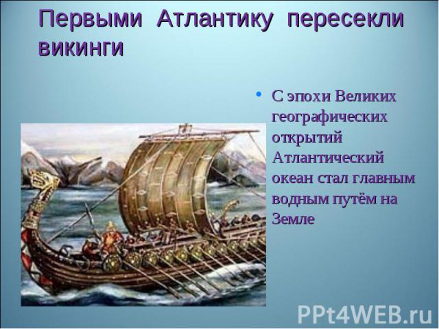 Первыми Атлантику пересекли викингиС эпохи Великих географических открытий Атлантический океан стал главным водным путём на Земле