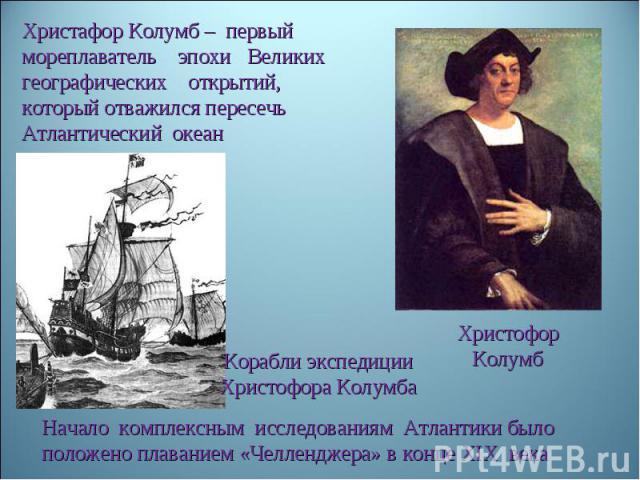 Христафор Колумб – первый мореплаватель эпохи Великих географических открытий, который отважился пересечь Атлантический океанКорабли экспедицииХристофора КолумбаНачало комплексным исследованиям Атлантики было положено плаванием «Челленджера» в конце…