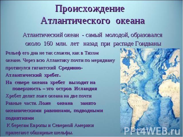 Происхождение Атлантического океанаАтлантический океан - самый молодой, образовался около 160 млн. лет назад при распаде Гондваны Рельеф его дна не так сложен, как в Тихомокеане. Через всю Атлантику почти по меридианупротянулся гигантский Срединно-А…