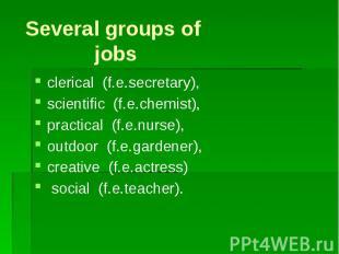 Several groups of jobsclerical (f.e.secretary), scientific (f.e.chemist), practi