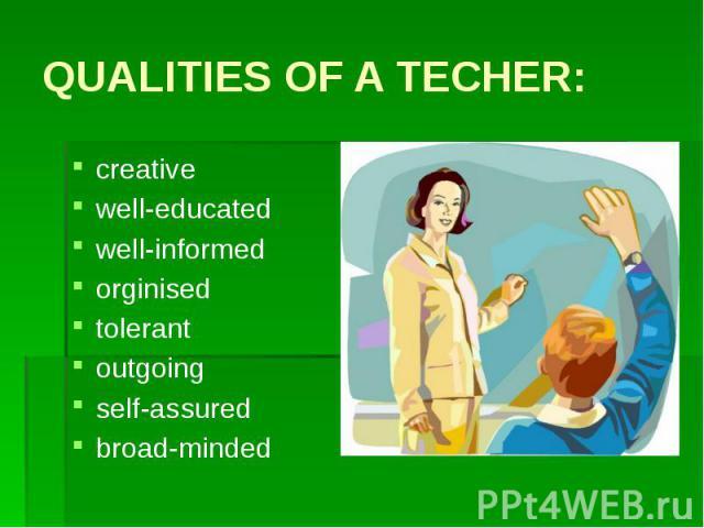 QUALITIES OF A TECHER:creativewell-educated well-informedorginisedtolerantoutgoingself-assuredbroad-minded