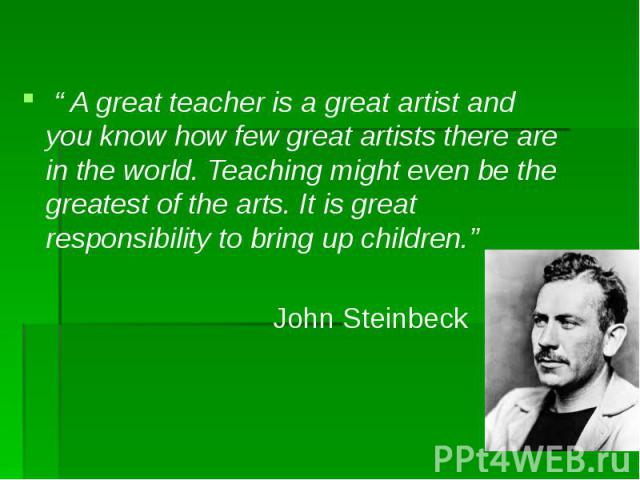 """"""" A great teacher is a great artist and you know how few great artists there are in the world. Teaching might even be the greatest of the arts. It is great responsibility to bring up children."""" John Steinbeck"""