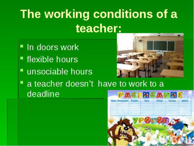 The working conditions of a teacher:In doors workflexible hoursunsociable hoursa teacher doesn't have to work to a deadline