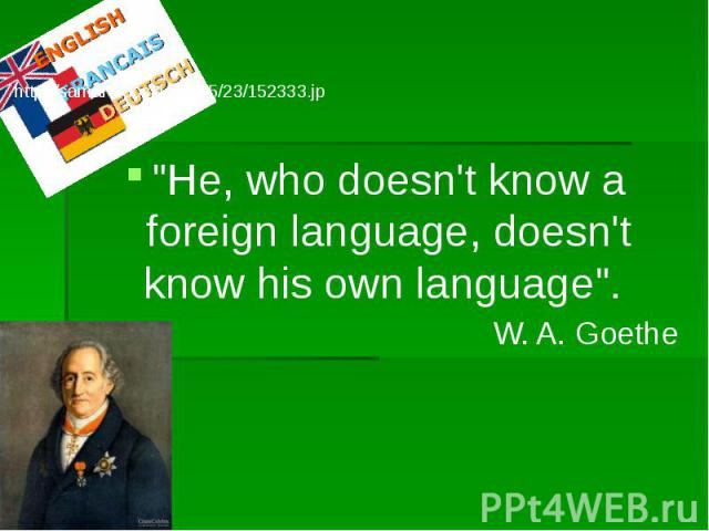 """""""He, who doesn't know a foreign language, doesn't know his own language"""". W. A. Goethe"""