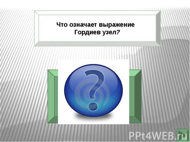 Что означает выражение Гордиев узел?