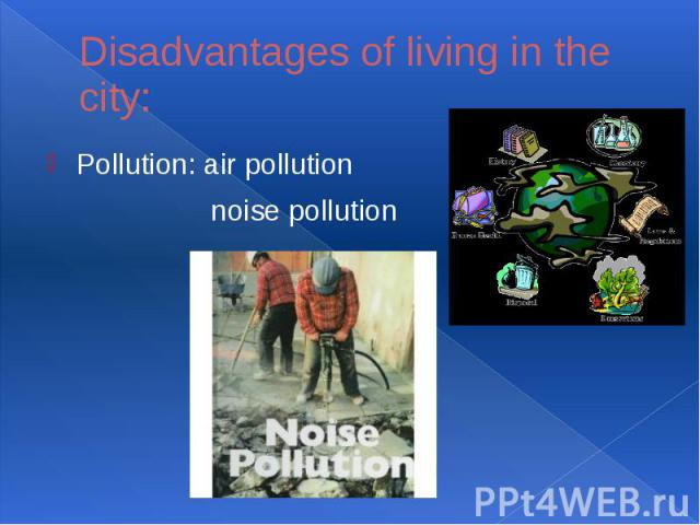 Disadvantages of living in the city:Pollution: air pollution noise pollution