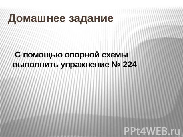 Домашнее задание С помощью опорной схемы выполнить упражнение № 224