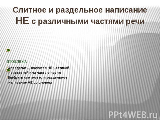 Слитное и раздельное написание НЕ с различными частями речиПРОБЛЕМАОпределить, является НЕ частицей, приставкой или частью корняВыбрать слитное или раздельное написание НЕ со словом