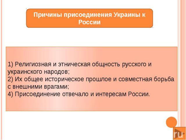1) Религиозная и этническая общность русского и украинского народов; 2) Их общее историческое прошлое и совместная борьба с внешними врагами; 4) Присоединение отвечало и интересам России.