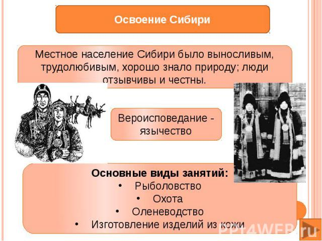 Местное население Сибири было выносливым, трудолюбивым, хорошо знало природу; люди отзывчивы и честны.Основные виды занятий: Рыболовство Охота Оленеводство Изготовление изделий из кожи
