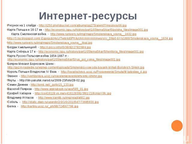 Интернет-ресурсыРисунок на 1 слайде - http://i250.photobucket.com/albums/gg275/aiwn07/moskvoy06.jpgКарта Польша в 16-17 вв - http://economic.ispu.ru/history/part1/05tema5/kart5/polsha_files/image001.jpg Карта Смоленская война - http://www.runivers.r…